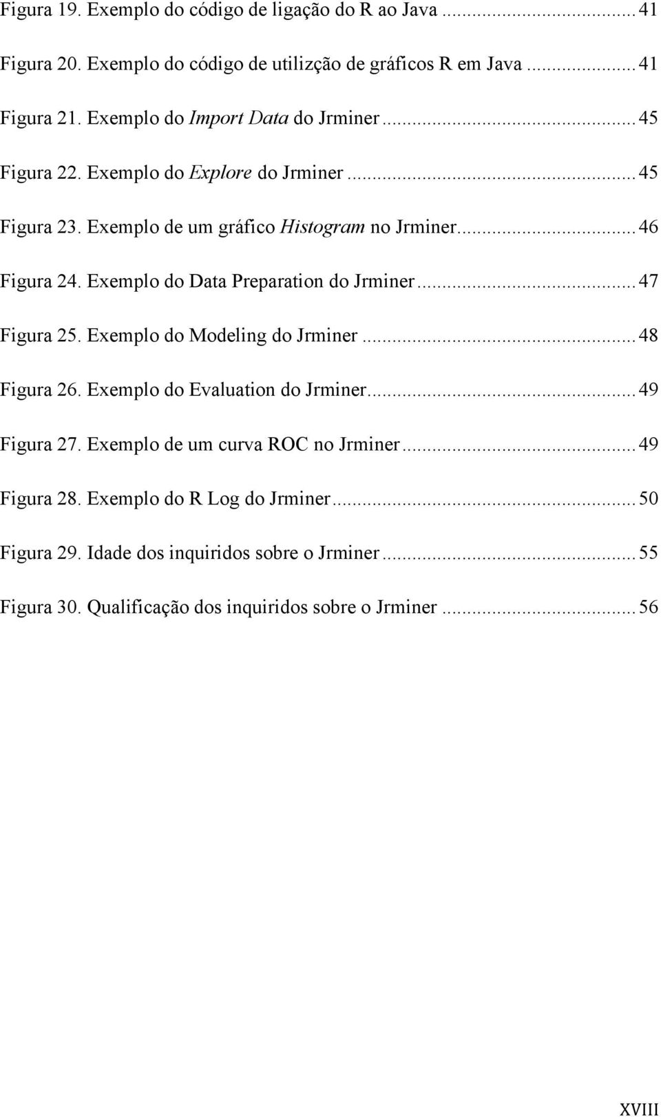 Exemplo do Data Preparation do Jrminer... 47 Figura 25. Exemplo do Modeling do Jrminer... 48 Figura 26. Exemplo do Evaluation do Jrminer... 49 Figura 27.