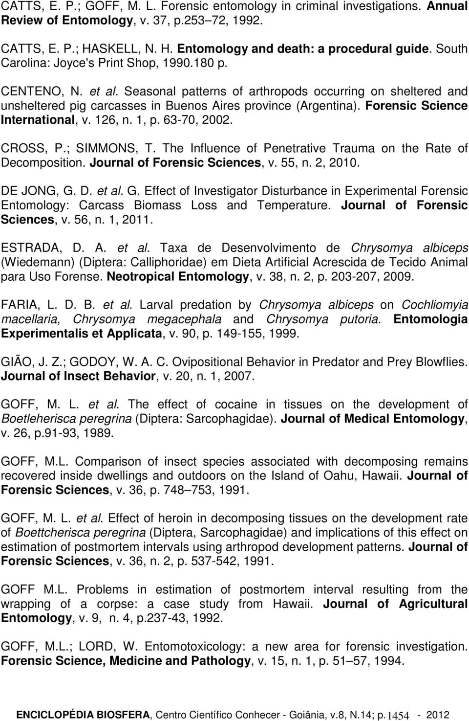 Forensic Science International, v. 126, n. 1, p. 63-70, 2002. CROSS, P.; SIMMONS, T. The Influence of Penetrative Trauma on the Rate of Decomposition. Journal of Forensic Sciences, v. 55, n. 2, 2010.