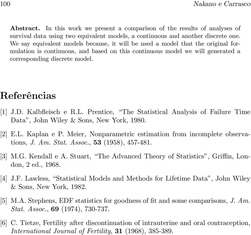 Referências [1] J.D. Kalbfleisch e R.L. Prentice, The Statistical Analysis of Failure Time Data, John Wiley & Sons, New York, 1980. [2] E.L. Kaplan e P.