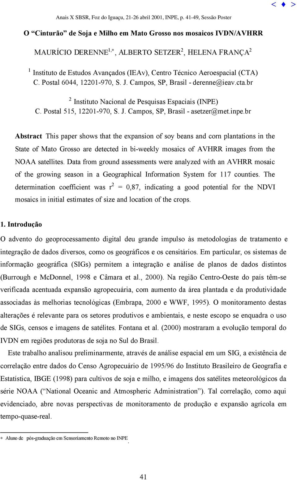 br Abstract This paper shows that the expansion of soy beans and corn plantations in the State of Mato Grosso are detected in bi-weekly mosaics of AVHRR images from the NOAA satellites.