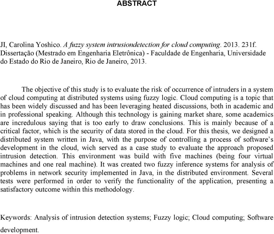 The objective of this study is to evaluate the risk of occurrence of intruders in a system of cloud computing at distributed systems using fuzzy logic.