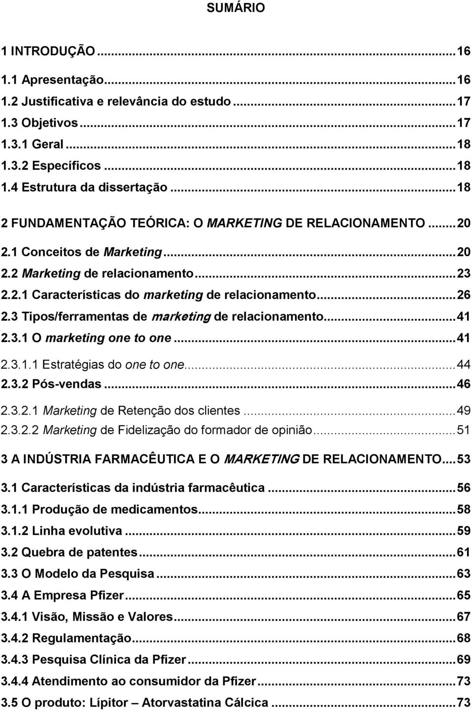 3 Tipos/ferramentas de marketing de relacionamento... 41 2.3.1 O marketing one to one... 41 2.3.1.1 Estratégias do one to one... 44 2.3.2 Pós-vendas... 46 2.3.2.1 Marketing de Retenção dos clientes.