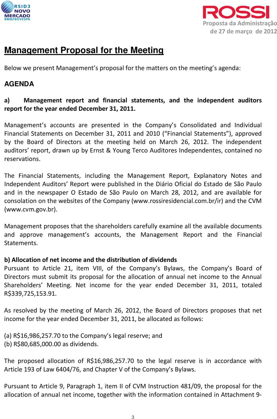Management s accounts are presented in the Company s Consolidated and Individual Financial Statements on December 31, 2011 and 2010 ( Financial Statements ), approved by the Board of Directors at the