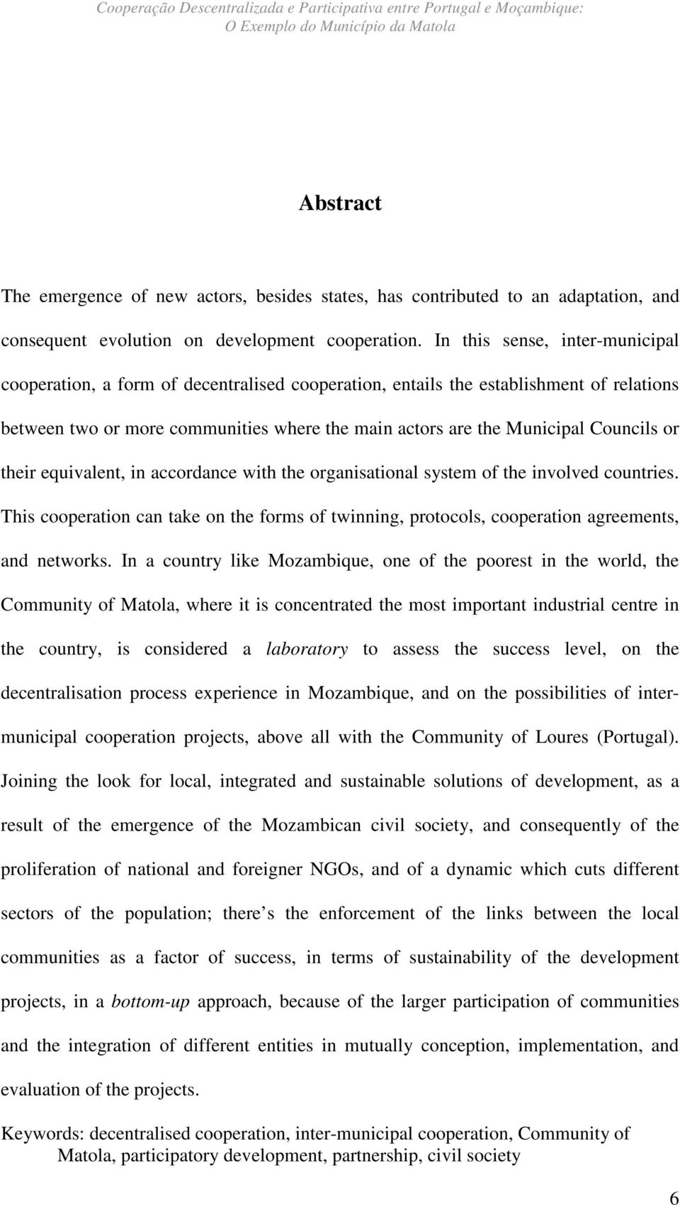 In this sense, inter-municipal cooperation, a form of decentralised cooperation, entails the establishment of relations between two or more communities where the main actors are the Municipal