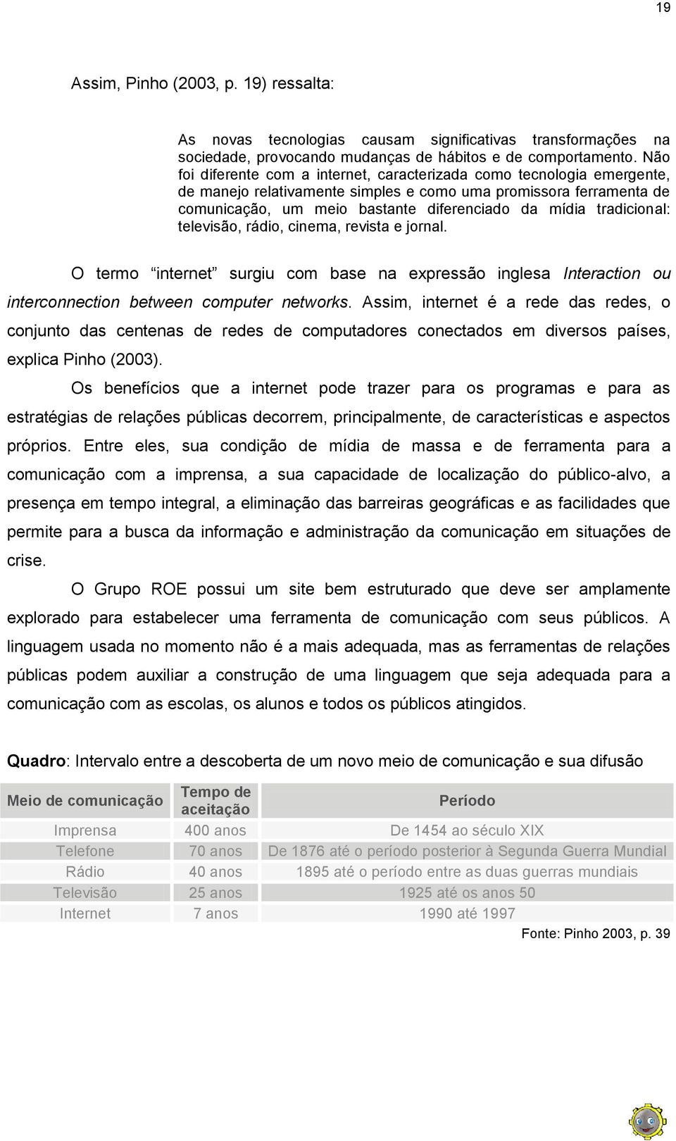 tradicional: televisão, rádio, cinema, revista e jornal. O termo internet surgiu com base na expressão inglesa Interaction ou interconnection between computer networks.