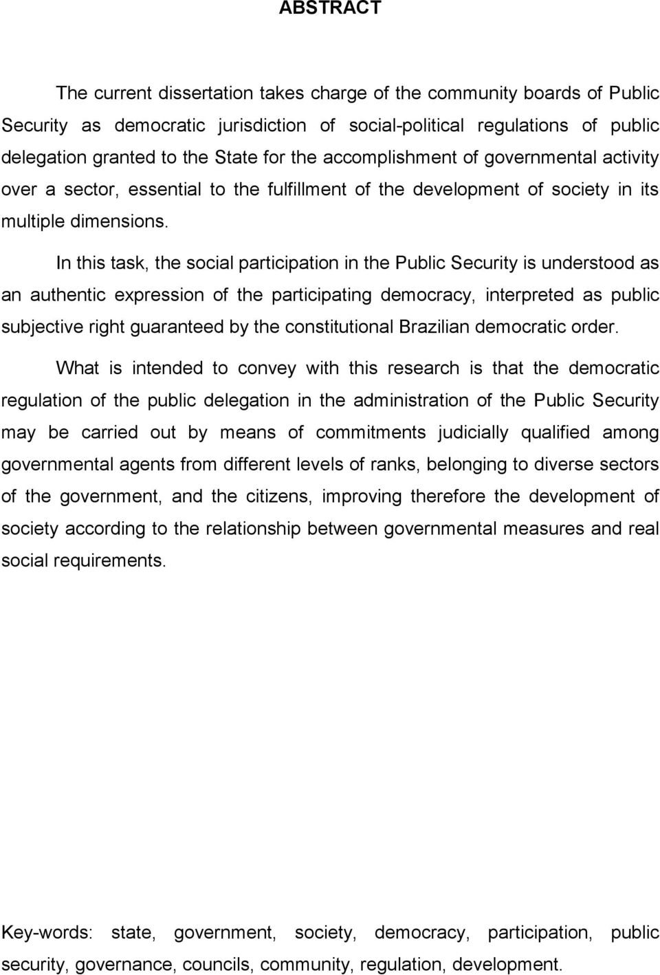 In this task, the social participation in the Public Security is understood as an authentic expression of the participating democracy, interpreted as public subjective right guaranteed by the
