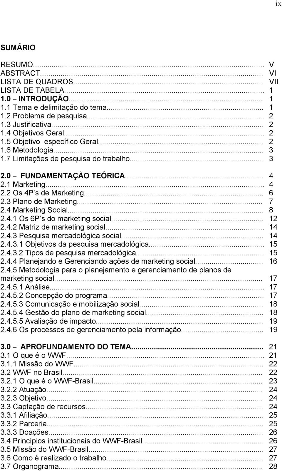 3 Plano de Marketing... 7 2.4 Marketing Social... 8 2.4.1 Os 6P s do marketing social... 12 2.4.2 Matriz de marketing social... 14 2.4.3 Pesquisa mercadológica social... 14 2.4.3.1 Objetivos da pesquisa mercadológica.