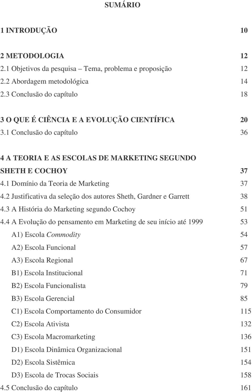 1 Domínio da Teoria de Marketing 37 4.2 Justificativa da seleção dos autores Sheth, Gardner e Garrett 38 4.3 A História do Marketing segundo Cochoy 51 4.