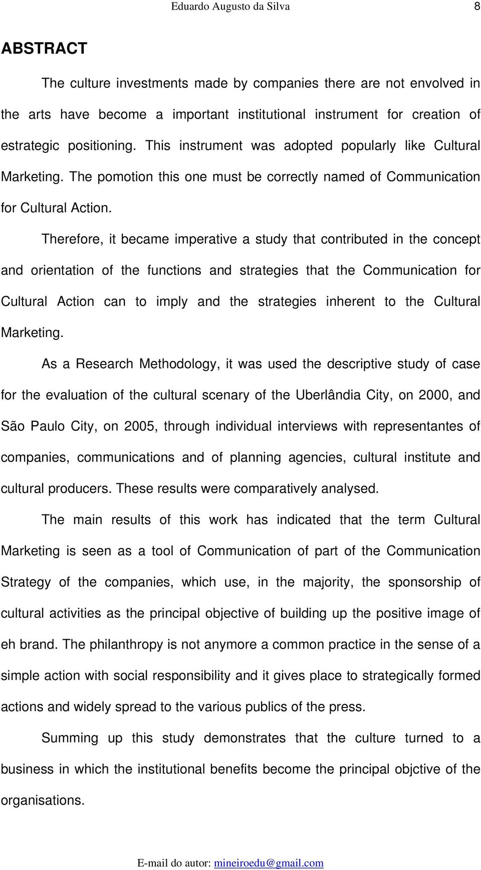 Therefore, it became imperative a study that contributed in the concept and orientation of the functions and strategies that the Communication for Cultural Action can to imply and the strategies