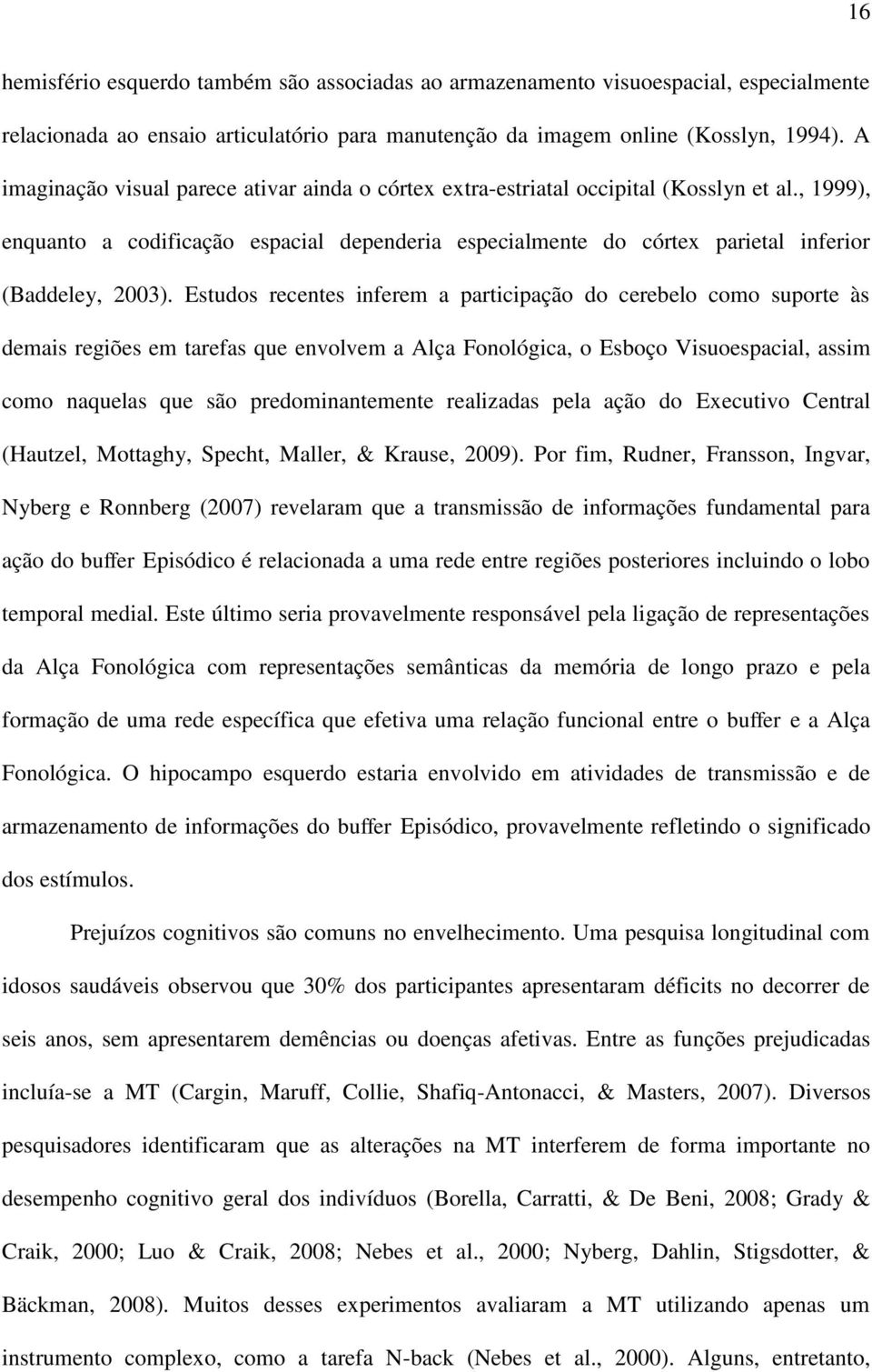 , 1999), enquanto a codificação espacial dependeria especialmente do córtex parietal inferior (Baddeley, 2003).