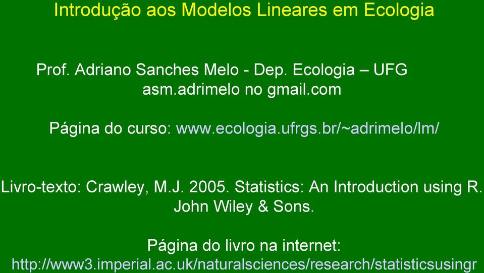 br/~adrimelo/lm/ Livro-texto: Crawley, M.J. 2005. Statistics: An Introduction using R.