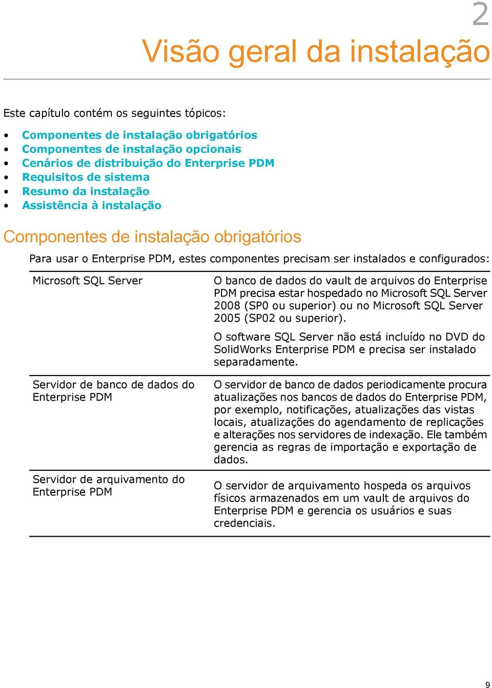 Server Servidor de banco de dados do Enterprise PDM Servidor de arquivamento do Enterprise PDM O banco de dados do vault de arquivos do Enterprise PDM precisa estar hospedado no Microsoft SQL Server