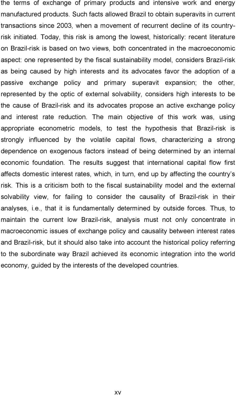 Today, this risk is among the lowest, historically: recent literature on Brazil-risk is based on two views, both concentrated in the macroeconomic aspect: one represented by the fiscal sustainability
