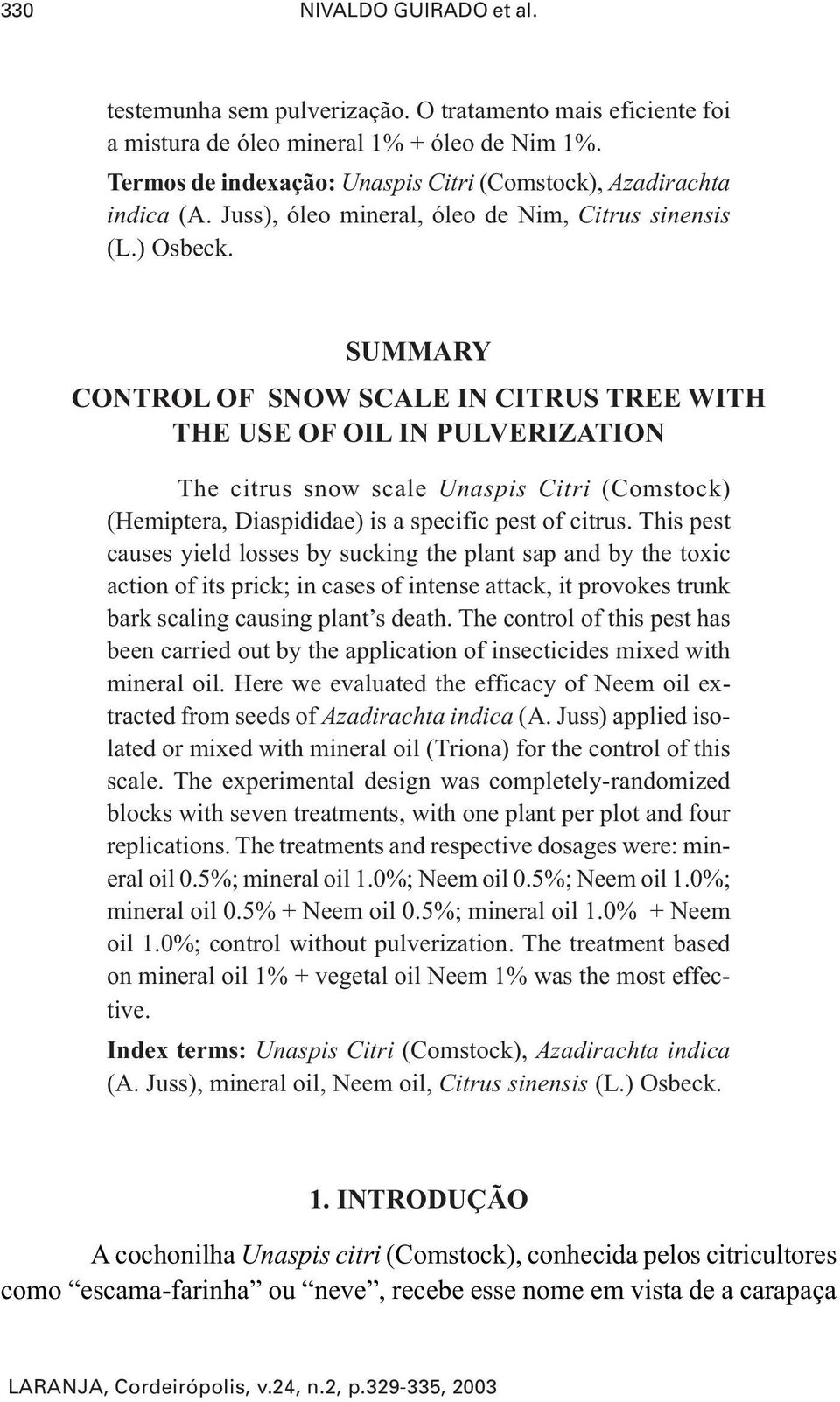 SUMMARY CONTROL OF SNOW SCALE IN CITRUS TREE WITH THE USE OF OIL IN PULVERIZATION The citrus snow scale Unaspis Citri (Comstock) (Hemiptera, Diaspididae) is a specific pest of citrus.