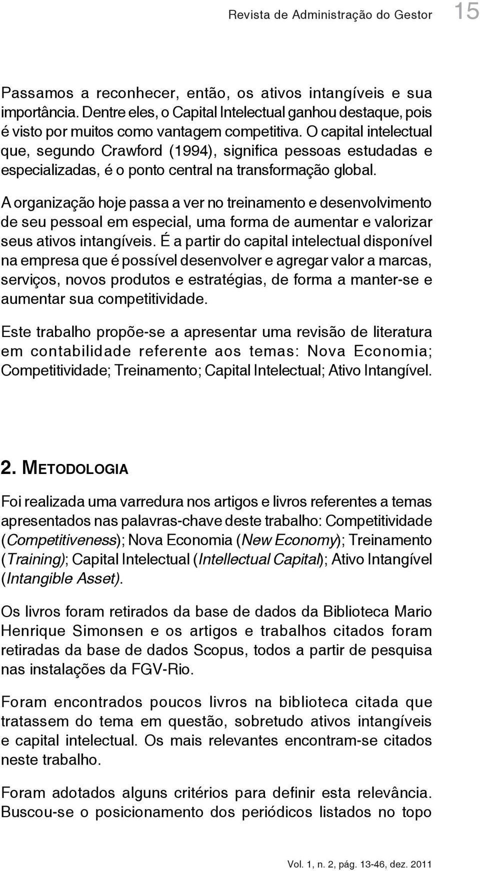 O capital intelectual que, segundo Crawford (1994), significa pessoas estudadas e especializadas, é o ponto central na transformação global.