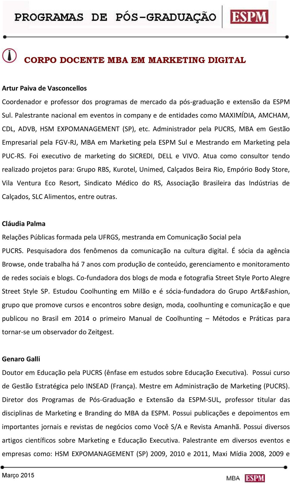 Administrador pela PUCRS, MBA em Gestão Empresarial pela FGV-RJ, MBA em Marketing pela ESPM Sul e Mestrando em Marketing pela PUC-RS. Foi executivo de marketing do SICREDI, DELL e VIVO.
