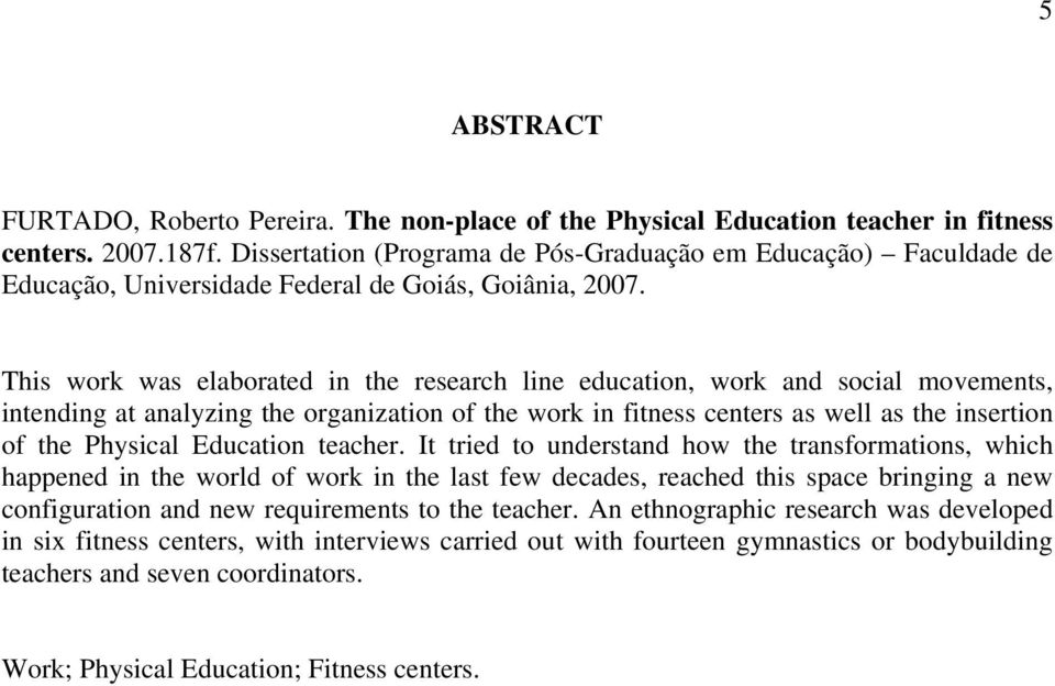 This work was elaborated in the research line education, work and social movements, intending at analyzing the organization of the work in fitness centers as well as the insertion of the Physical