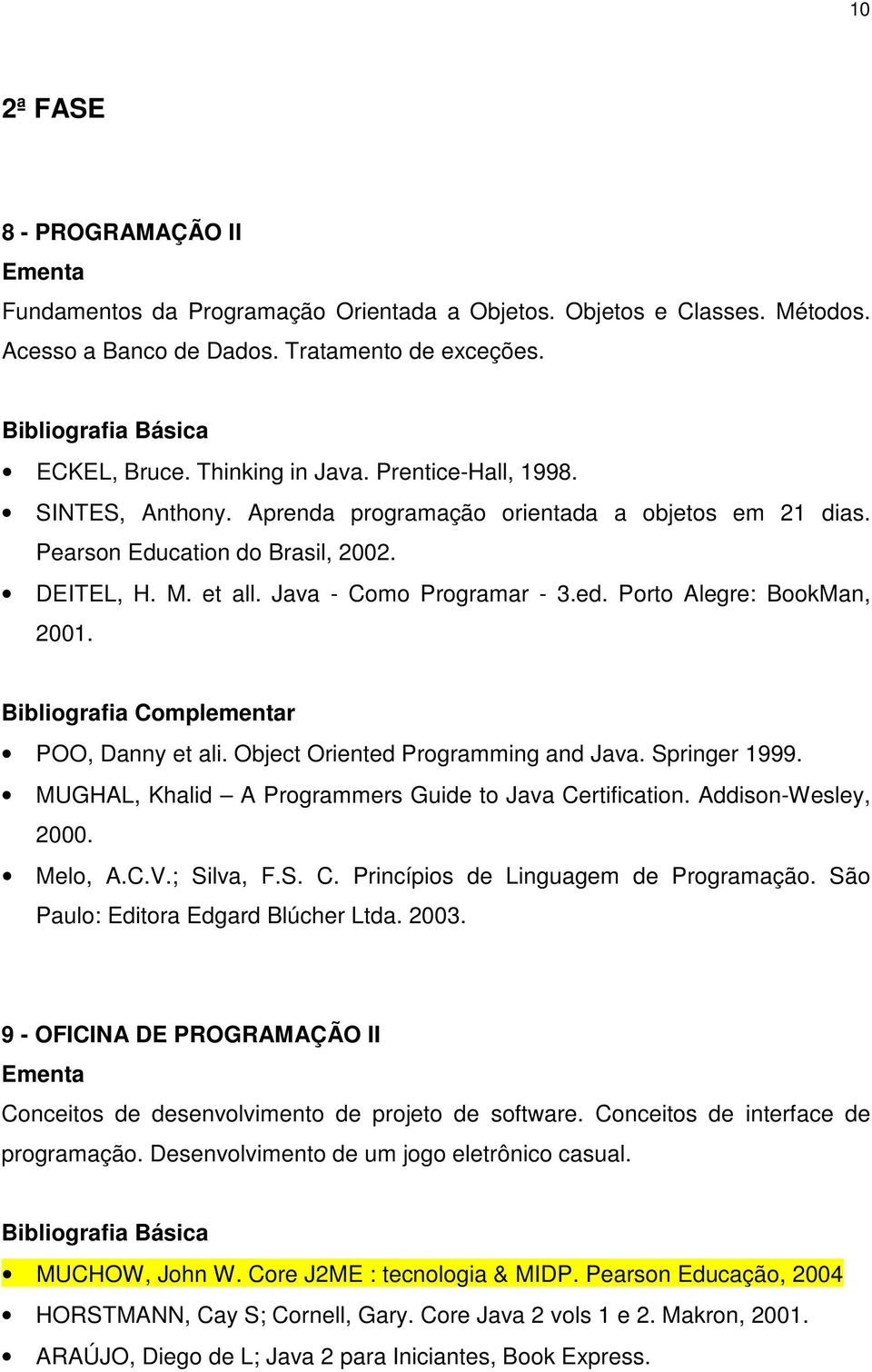 Porto Alegre: BookMan, 2001. POO, Danny et ali. Object Oriented Programming and Java. Springer 1999. MUGHAL, Khalid A Programmers Guide to Java Certification. Addison-Wesley, 2000. Melo, A.C.V.