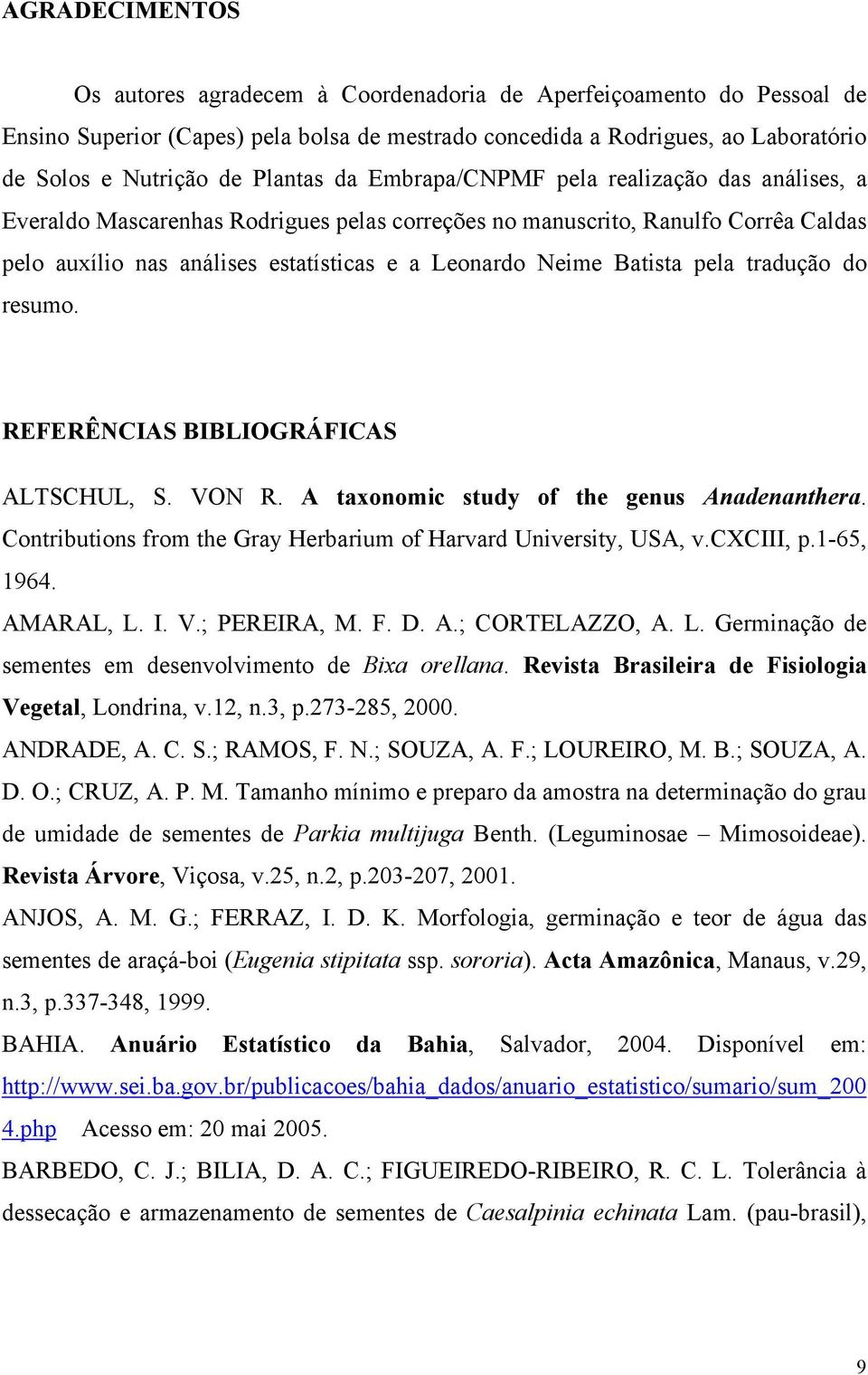 Batista pela tradução do resumo. REFERÊNCIAS BIBLIOGRÁFICAS ALTSCHUL, S. VON R. A taxonomic study of the genus Anadenanthera. Contributions from the Gray Herbarium of Harvard University, USA, v.