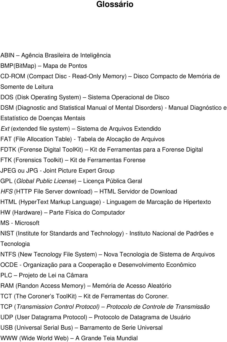 FAT (File Allocation Table) - Tabela de Alocação de Arquivos FDTK (Forense Digital ToolKit) Kit de Ferramentas para a Forense Digital FTK (Forensics Toolkit) Kit de Ferramentas Forense JPEG ou JPG -