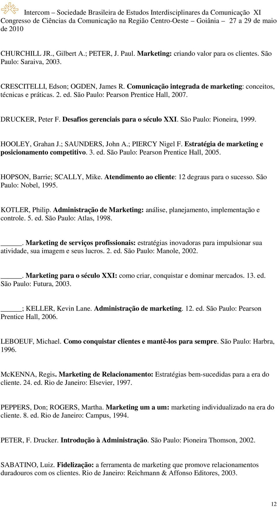 HOOLEY, Grahan J.; SAUNDERS, John A.; PIERCY Nigel F. Estratégia de marketing e posicionamento competitivo. 3. ed. São Paulo: Pearson Prentice Hall, 2005. HOPSON, Barrie; SCALLY, Mike.