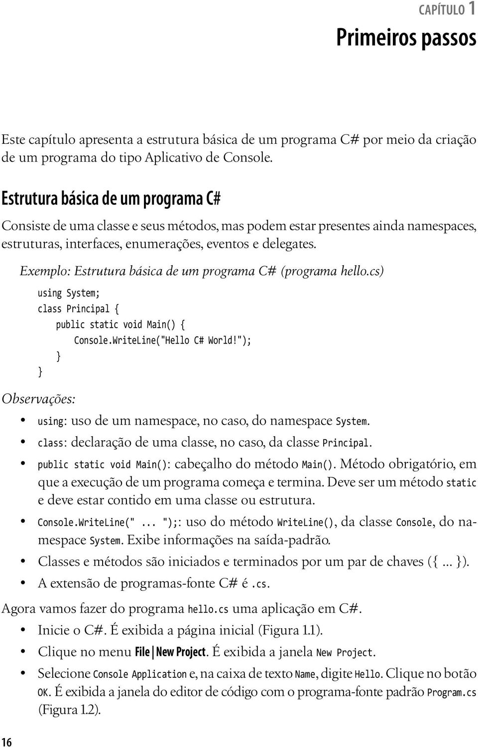 "16 Exemplo: Estrutura básica de um programa C# (programa hello.cs) using System; class Principal { public static void Main() { Console.WriteLine(""Hello C# World!"