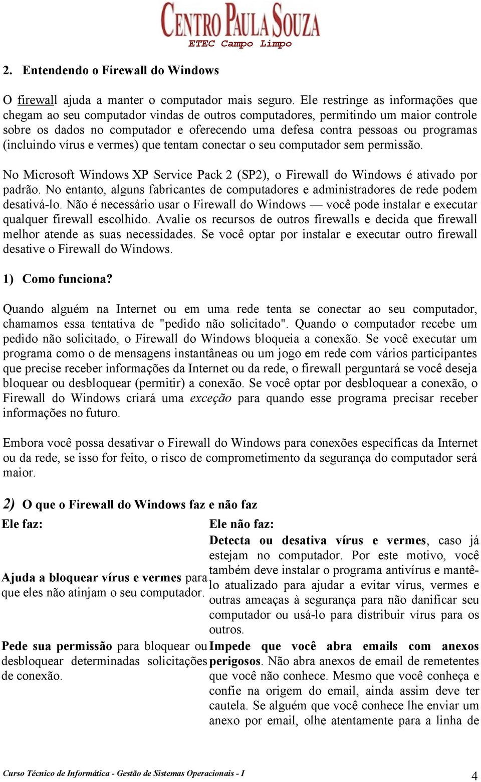 (incluindo vírus e vermes) que tentam conectar o seu computador sem permissão. No Microsoft Windows XP Service Pack 2 (SP2), o Firewall do Windows é ativado por padrão.