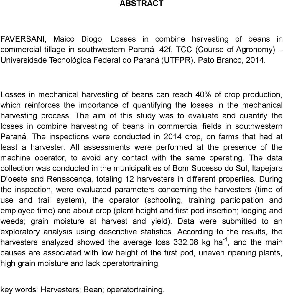 The aim of this study was to evaluate and quantify the losses in combine harvesting of beans in commercial fields in southwestern Paraná.