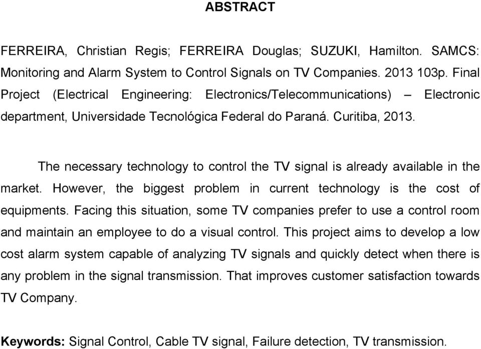 The necessary technology to control the TV signal is already available in the market. However, the biggest problem in current technology is the cost of equipments.