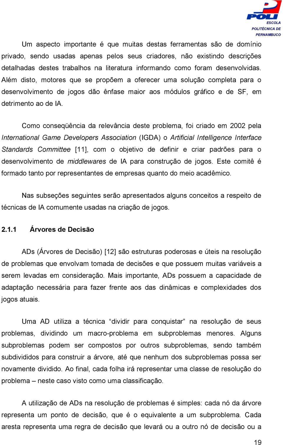 Como conseqüência da relevância deste problema, foi criado em 2002 pela International Game Developers Association (IGDA) o Artificial Intelligence Interface Standards Committee [11], com o objetivo