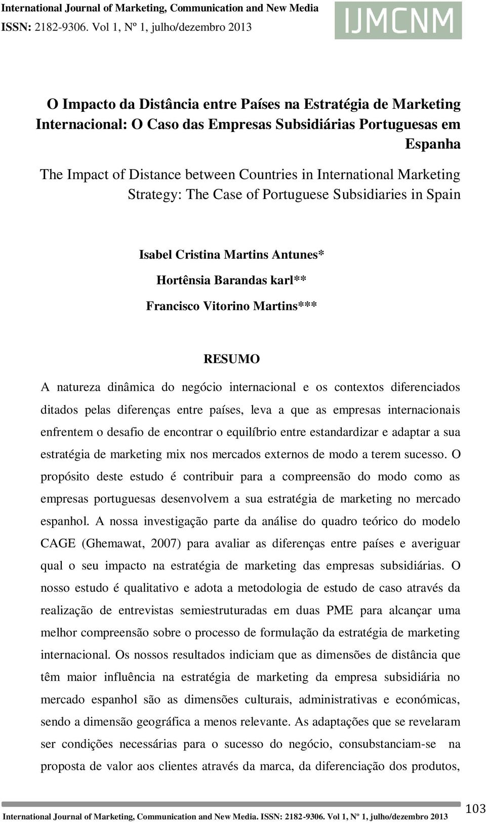 Countries in International Marketing Strategy: The Case of Portuguese Subsidiaries in Spain Isabel Cristina Martins Antunes* Hortênsia Barandas karl** Francisco Vitorino Martins*** RESUMO A natureza
