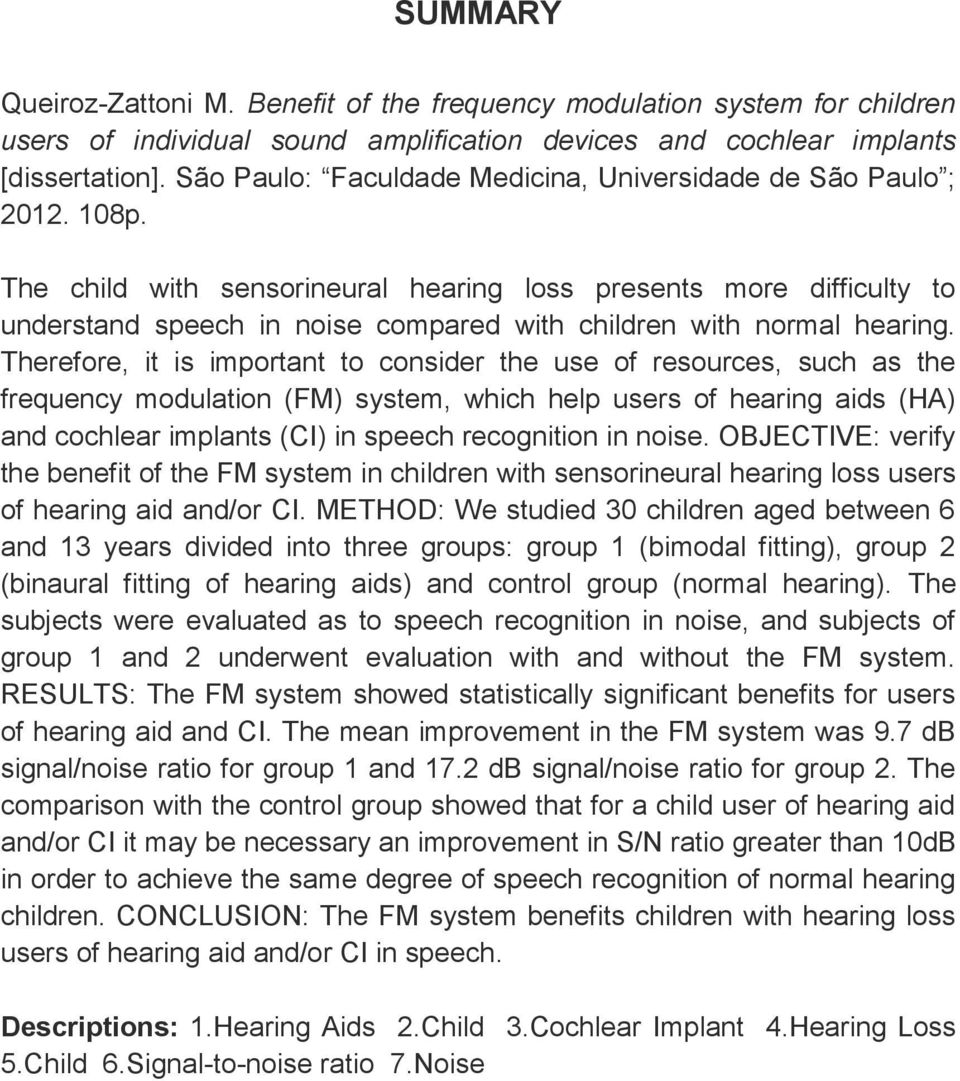 The child with sensorineural hearing loss presents more difficulty to understand speech in noise compared with children with normal hearing.