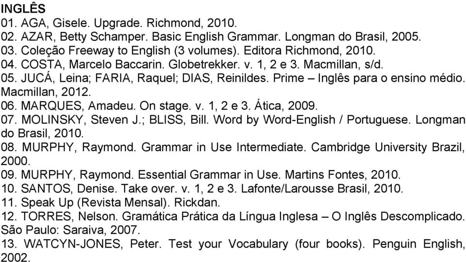 v. 1, 2 e 3. Ática, 2009. 07. MOLINSKY, Steven J.; BLISS, Bill. Word by Word-English / Portuguese. Longman do Brasil, 2010. 08. MURPHY, Raymond. Grammar in Use Intermediate.