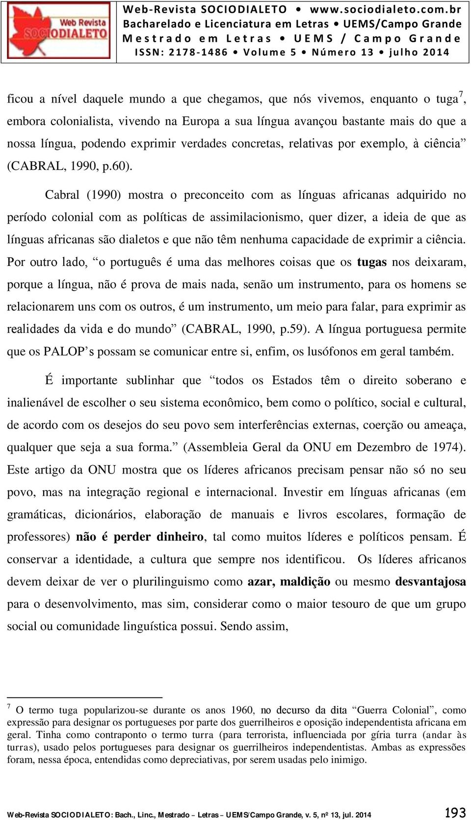 Cabral (1990) mostra o preconceito com as línguas africanas adquirido no período colonial com as políticas de assimilacionismo, quer dizer, a ideia de que as línguas africanas são dialetos e que não