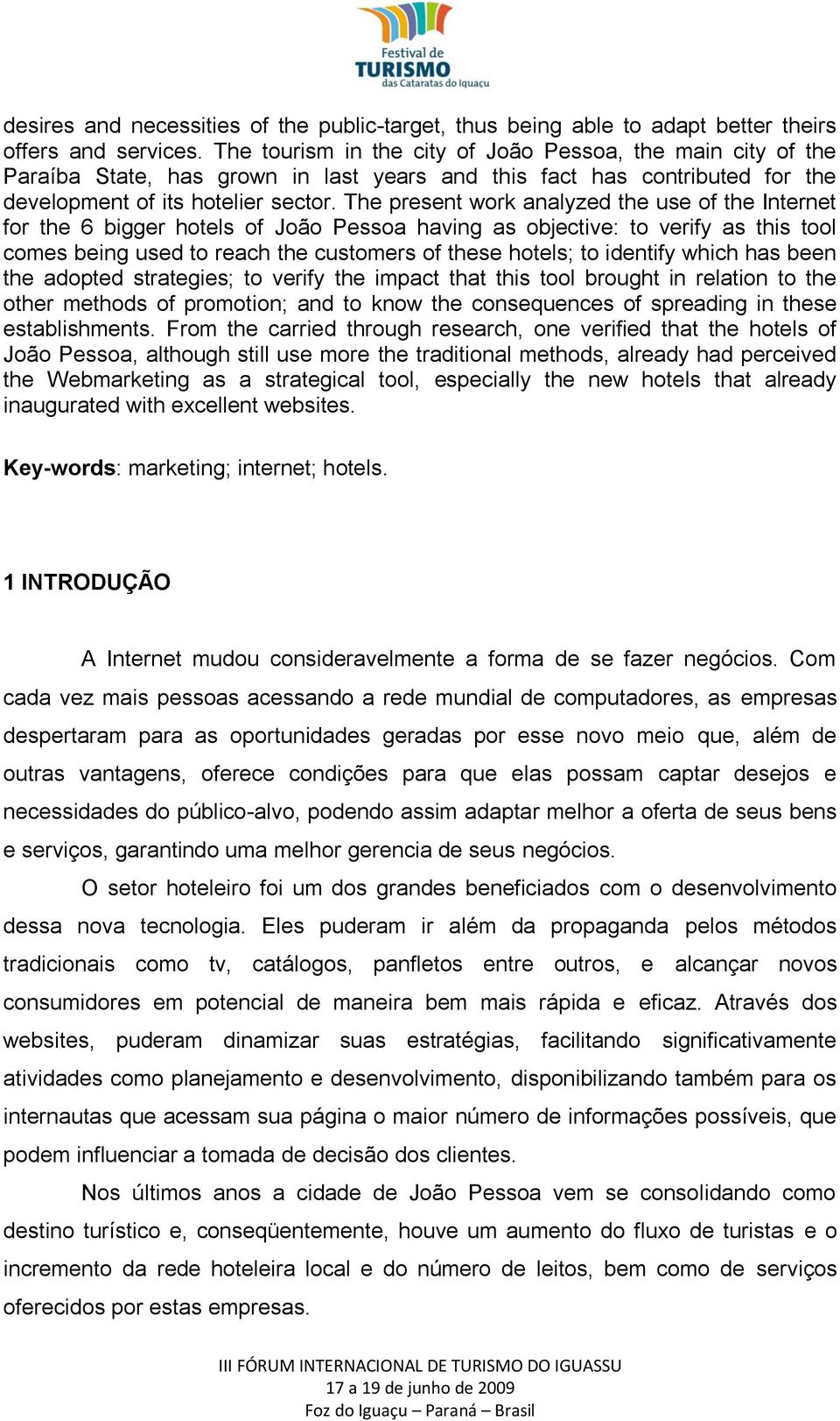 The present work analyzed the use of the Internet for the 6 bigger hotels of João Pessoa having as objective: to verify as this tool comes being used to reach the customers of these hotels; to