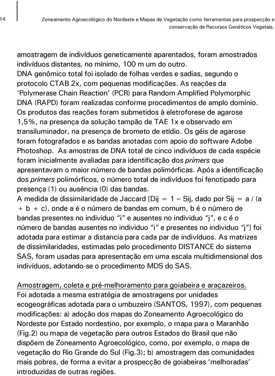 As reações da Polymerase Chain Reaction (PCR) para Random Amplified Polymorphic DNA (RAPD) foram realizadas conforme procedimentos de amplo domínio.