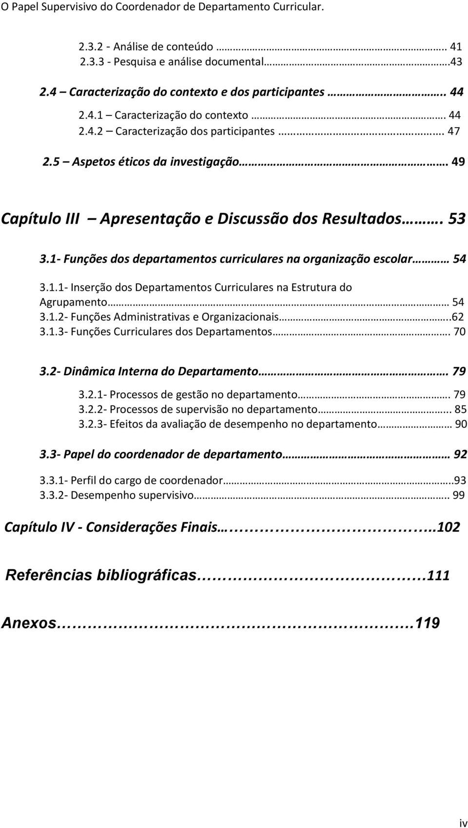 1.2 Funções Administrativas e Organizacionais..62 3.1.3 Funções Curriculares dos Departamentos. 70 3.2 Dinâmica Interna do Departamento. 79 3.2.1 Processos de gestão no departamento. 79 3.2.2 Processos de supervisão no departamento.