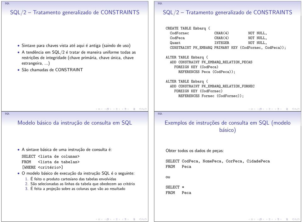 ..) São chamadas de CONSTRAINT CREATE TABLE Embarq ( CodFornec CHAR(4) NOT NULL, CodPeca CHAR(4) NOT NULL, Quant INTEGER NOT NULL, CONSTRAINT PK_EMBARQ PRIMARY KEY (CodFornec, CodPeca)); ALTER TABLE
