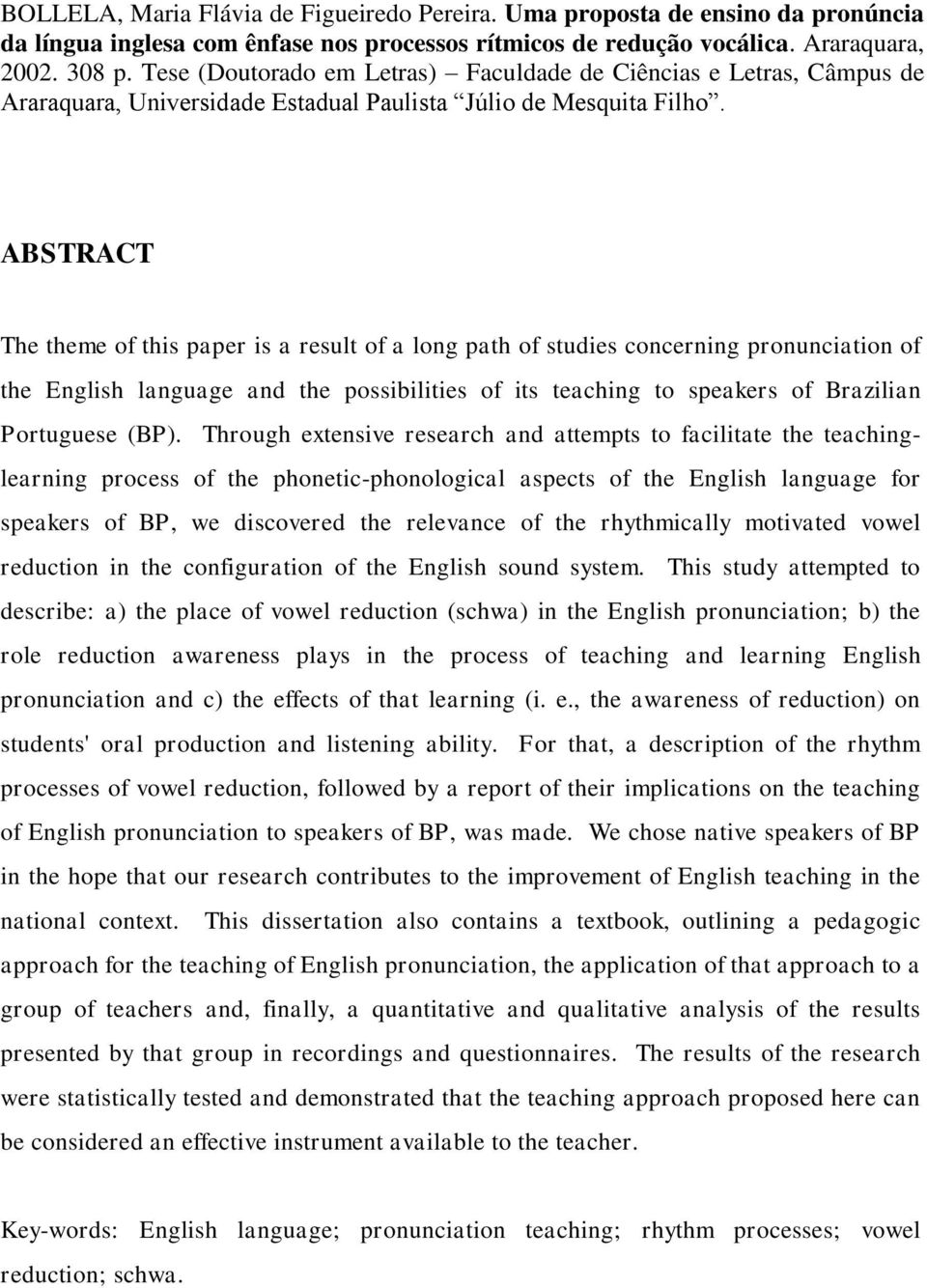 ABSTRACT The theme of this paper is a result of a long path of studies concerning pronunciation of the English language and the possibilities of its teaching to speakers of Brazilian Portuguese (BP).