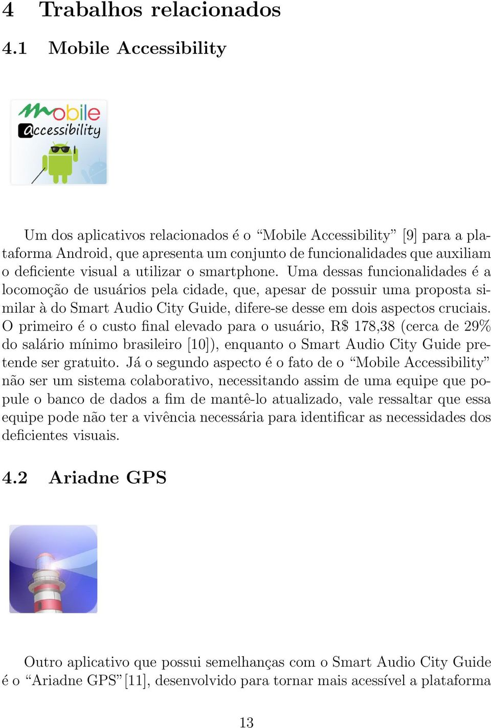 o smartphone. Uma dessas funcionalidades é a locomoção de usuários pela cidade, que, apesar de possuir uma proposta similar à do Smart Audio City Guide, difere-se desse em dois aspectos cruciais.