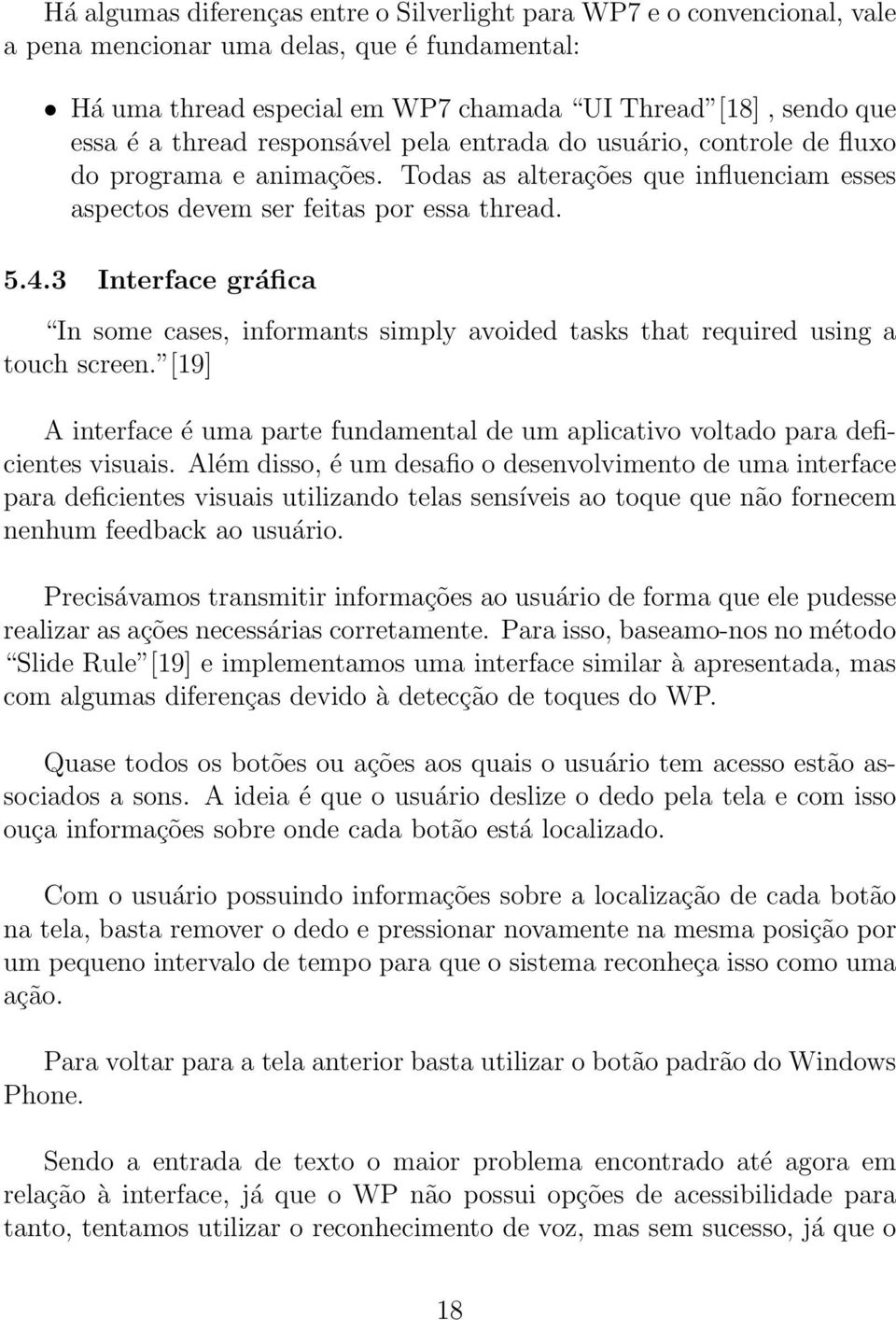 3 Interface gráfica In some cases, informants simply avoided tasks that required using a touch screen. [19] A interface é uma parte fundamental de um aplicativo voltado para deficientes visuais.