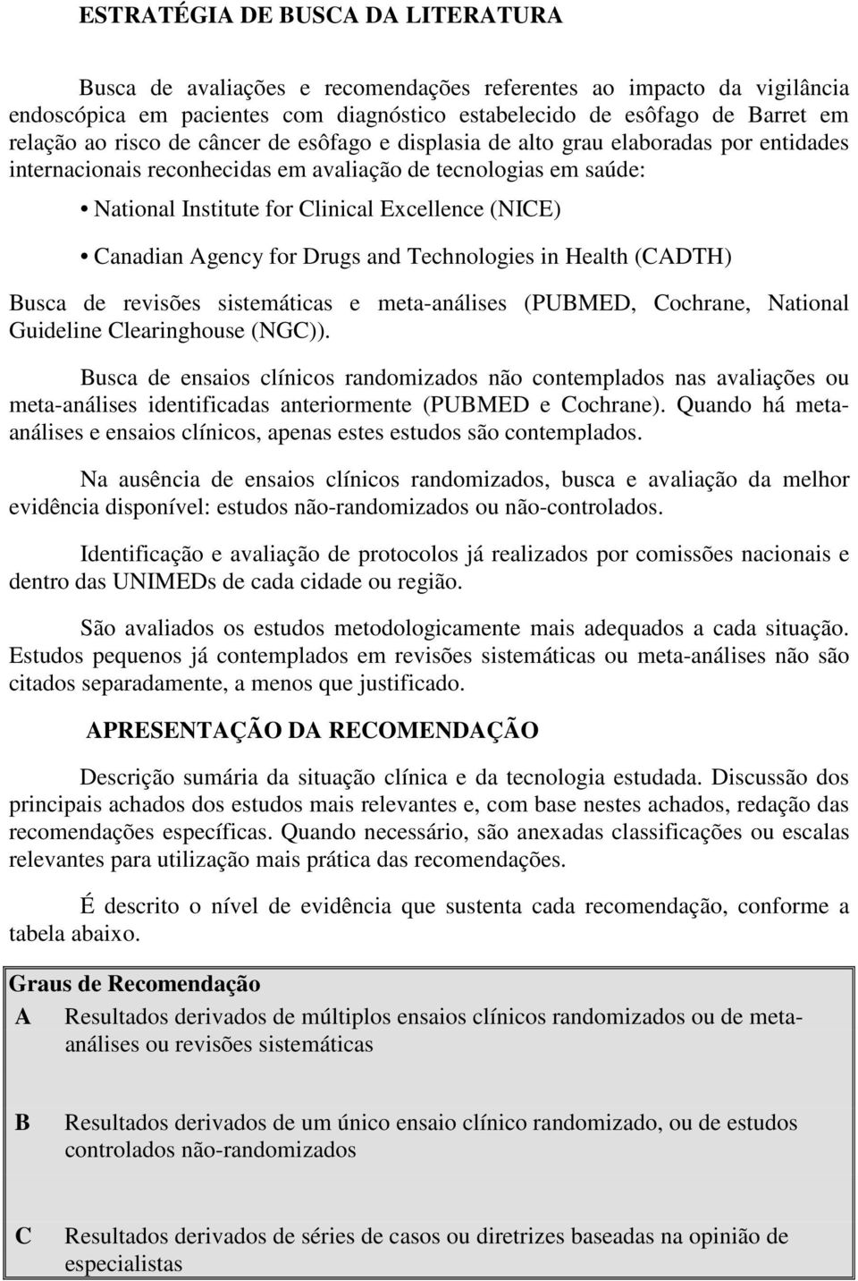 Canadian Agency for Drugs and Technologies in Health (CADTH) Busca de revisões sistemáticas e meta-análises (PUBMED, Cochrane, National Guideline Clearinghouse (NGC)).