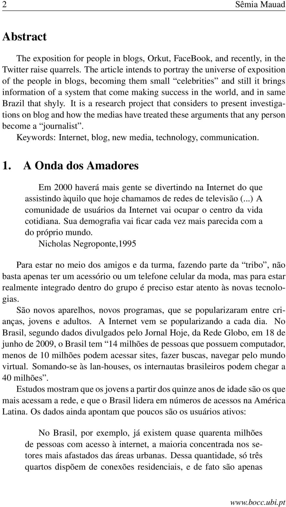 and in same Brazil that shyly. It is a research project that considers to present investigations on blog and how the medias have treated these arguments that any person become a journalist.