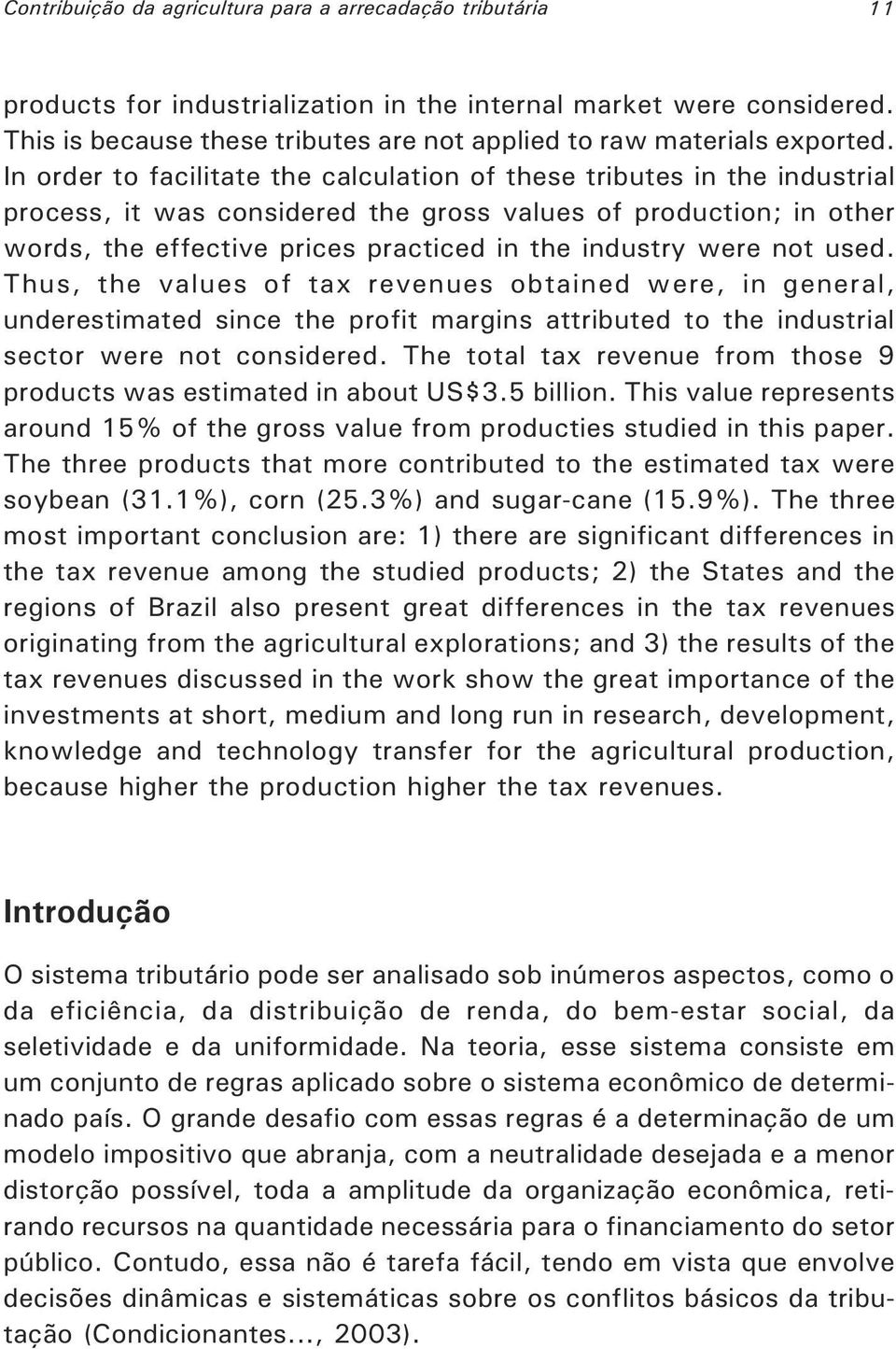 In order to facilitate the calculation of these tributes in the industrial process, it was considered the gross values of production; in other words, the effective prices practiced in the industry