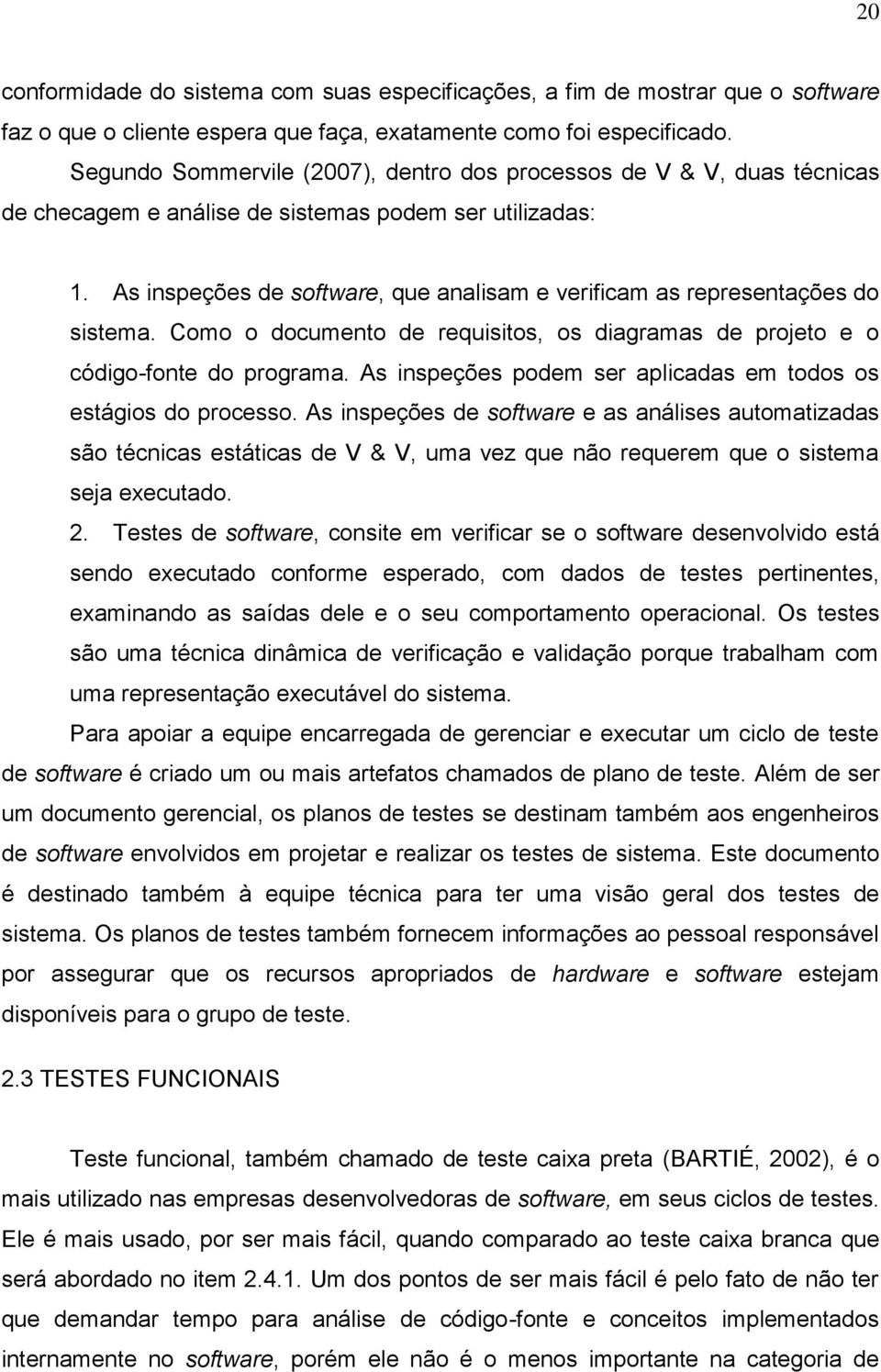As inspeções de software, que analisam e verificam as representações do sistema. Como o documento de requisitos, os diagramas de projeto e o código-fonte do programa.