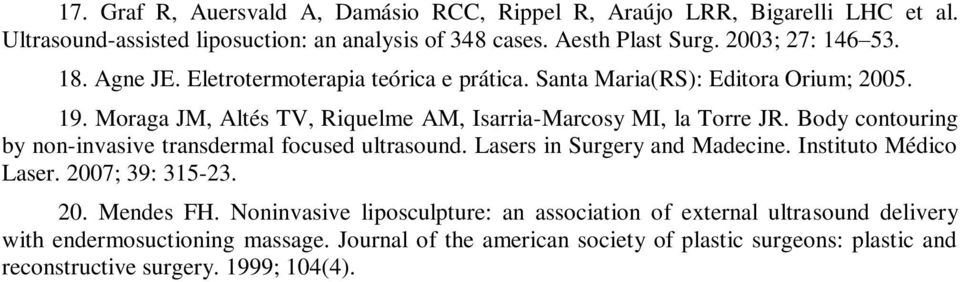 Body contouring by non-invasive transdermal focused ultrasound. Lasers in Surgery and Madecine. Instituto Médico Laser. 2007; 39: 315-23. 20. Mendes FH.