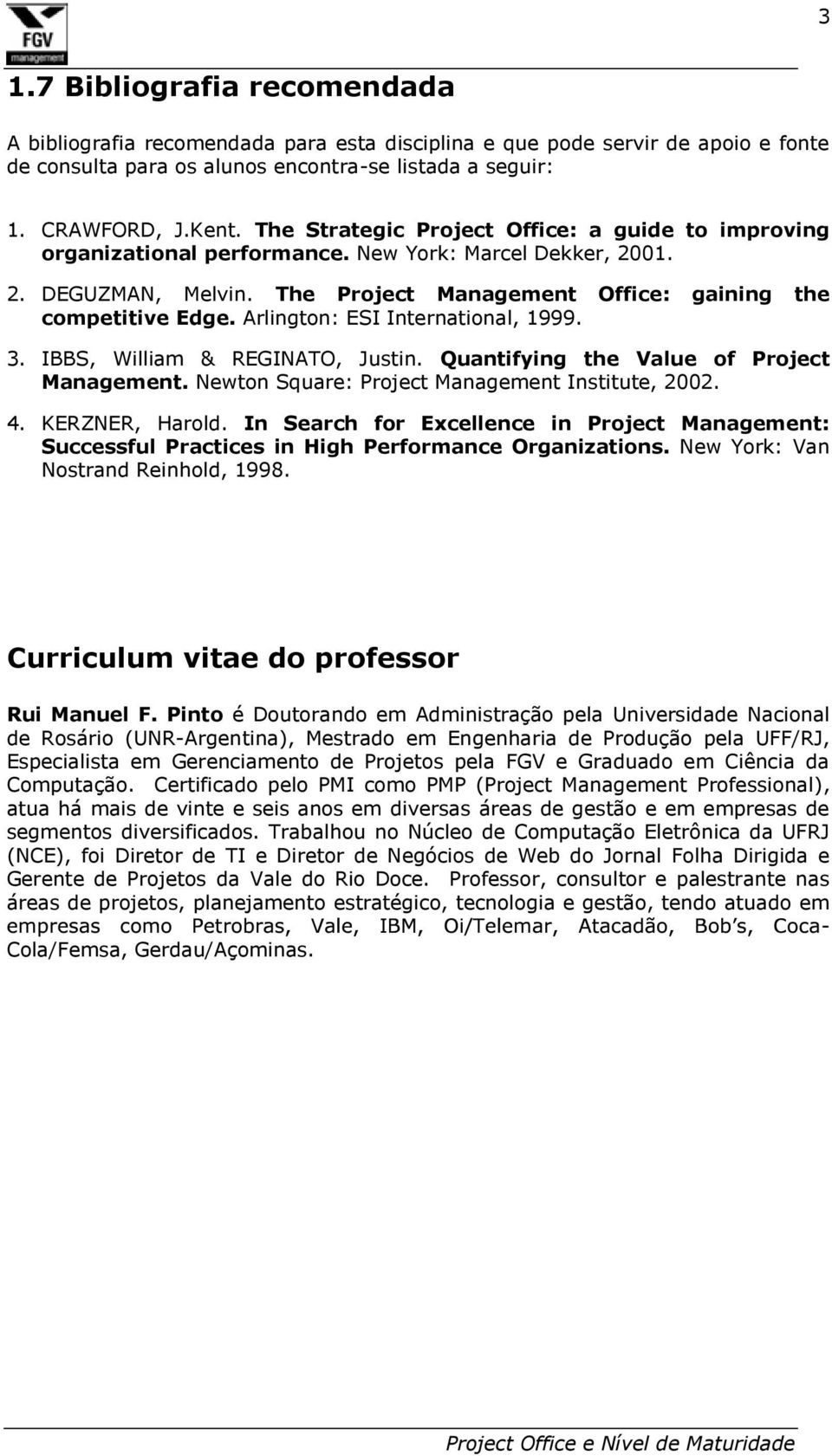 Arlington: ESI International, 1999. 3. IBBS, William & REGINATO, Justin. Quantifying the Value of Project Management. Newton Square: Project Management Institute, 2002. 4. KERZNER, Harold.
