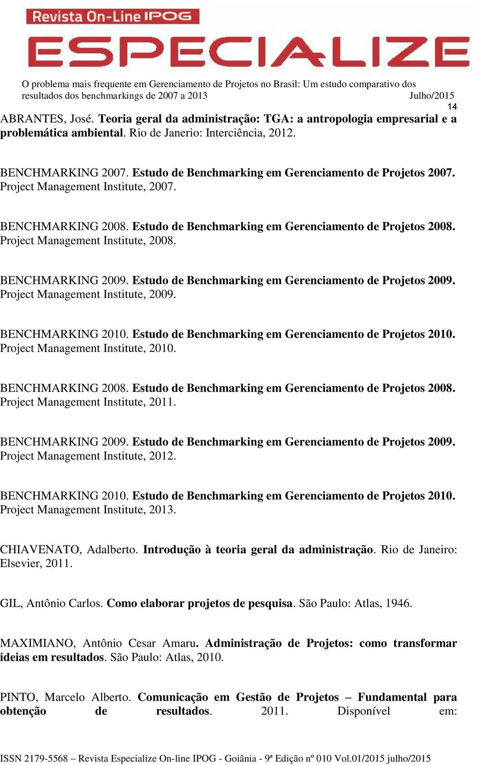 Project Management Institute, 2008. BENCHMARKING 2009. Estudo de Benchmarking em Gerenciamento de Projetos 2009. Project Management Institute, 2009. BENCHMARKING 2010.