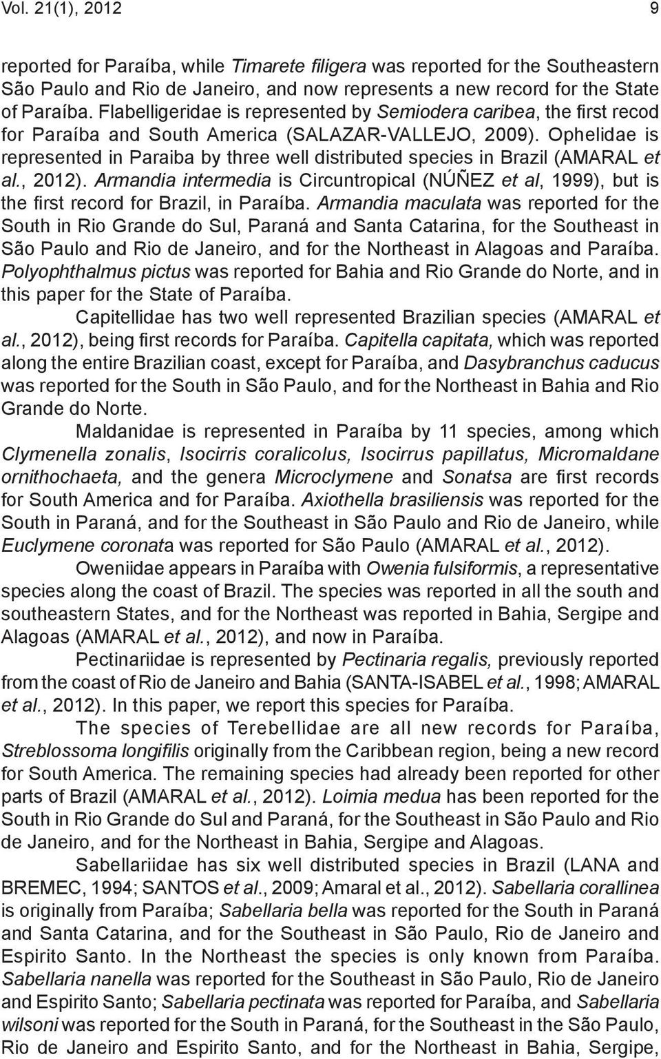 Ophelidae is represented in Paraiba by three well distributed species in Brazil (AMARAL et al., 2012).