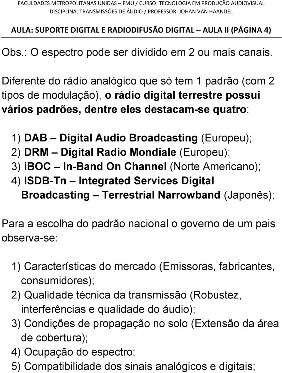(Europeu); 2) DRM Digital Radio Mondiale (Europeu); 3) iboc In-Band On Channel (Norte Americano); 4) ISDB-Tn Integrated Services Digital Broadcasting Terrestrial Narrowband (Japonês); Para a escolha